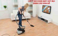 Một số lưu ý cần nhớ khi chọn máy hút bụi sàn gỗ